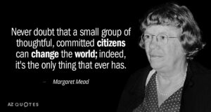 """Never doubt that a small group of thoughtful, committed citizens can change the world; for indeed, that's all who ever have."""" — Margaret Mead"""